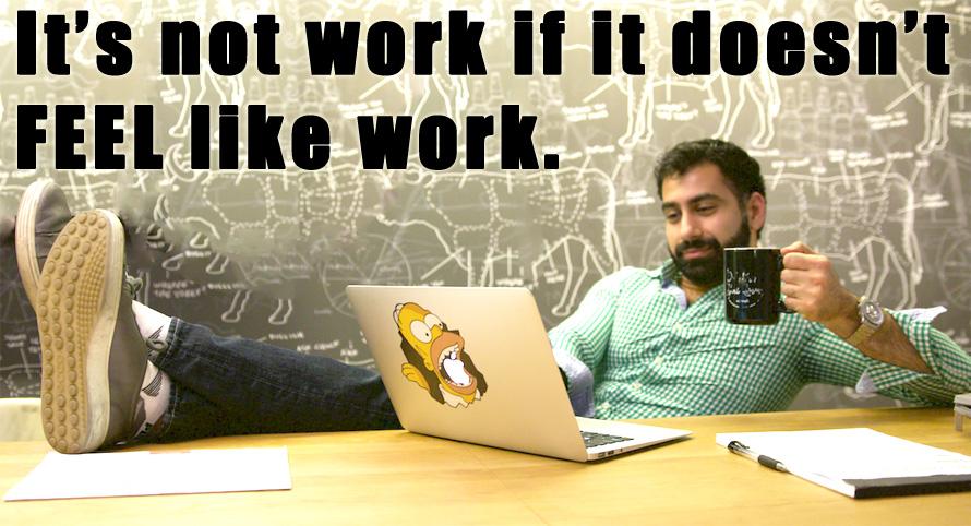 it's not work if it doesn't feel like work